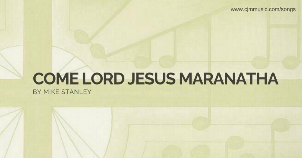 come lord jesus maranatha cjm music