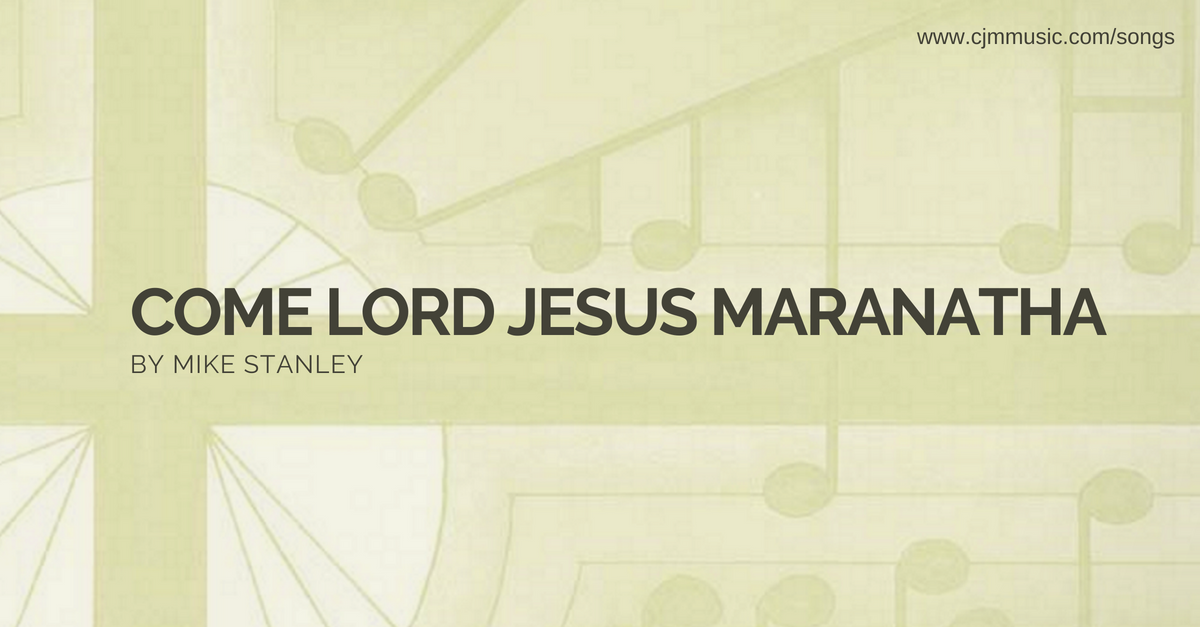 come lord jesus maranatha cjm music
