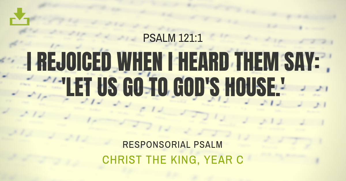 Responsorial Psalm Year C christ the king i rejoiced when I heard them say let us go to god's house