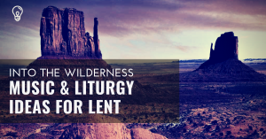 Music and liturgy ideas for lent into the wilderness