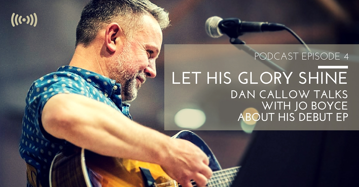 podcast - cjm music - let his glory shine - dan callow talks with jo boyce about his debut cd