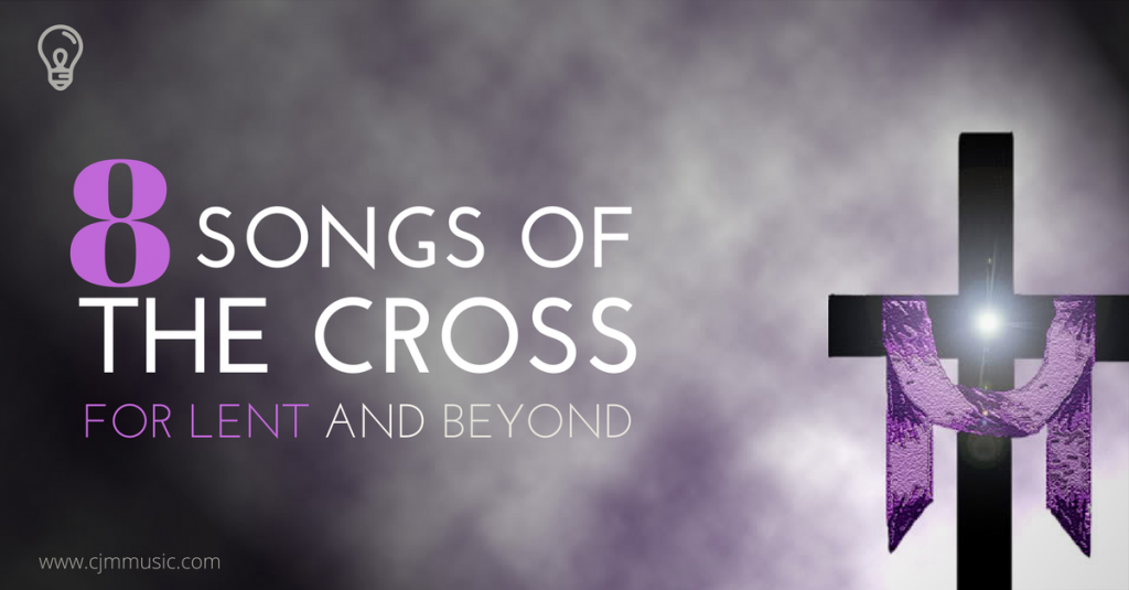 8 Songs of the Cross for Lent and beyond | CJM MUSIC