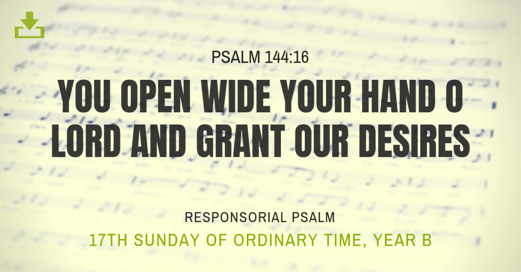 you open wide your hand o lord and grant our desires 17th sunday ot Responsorial Psalm Year B