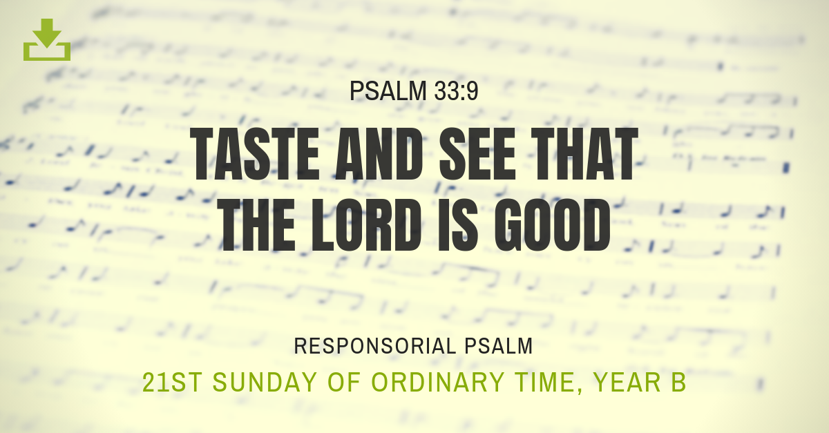 taste and see that the lord is good 21st sunday OT Responsorial Psalm Year B