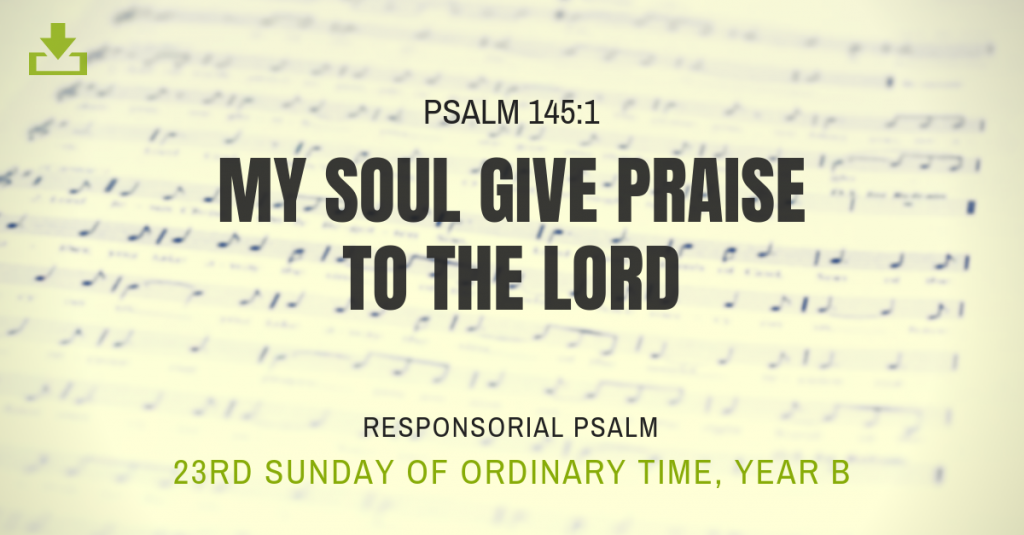 My soul give praise to the lord 23rd sunday OT Responsorial Psalm Year B